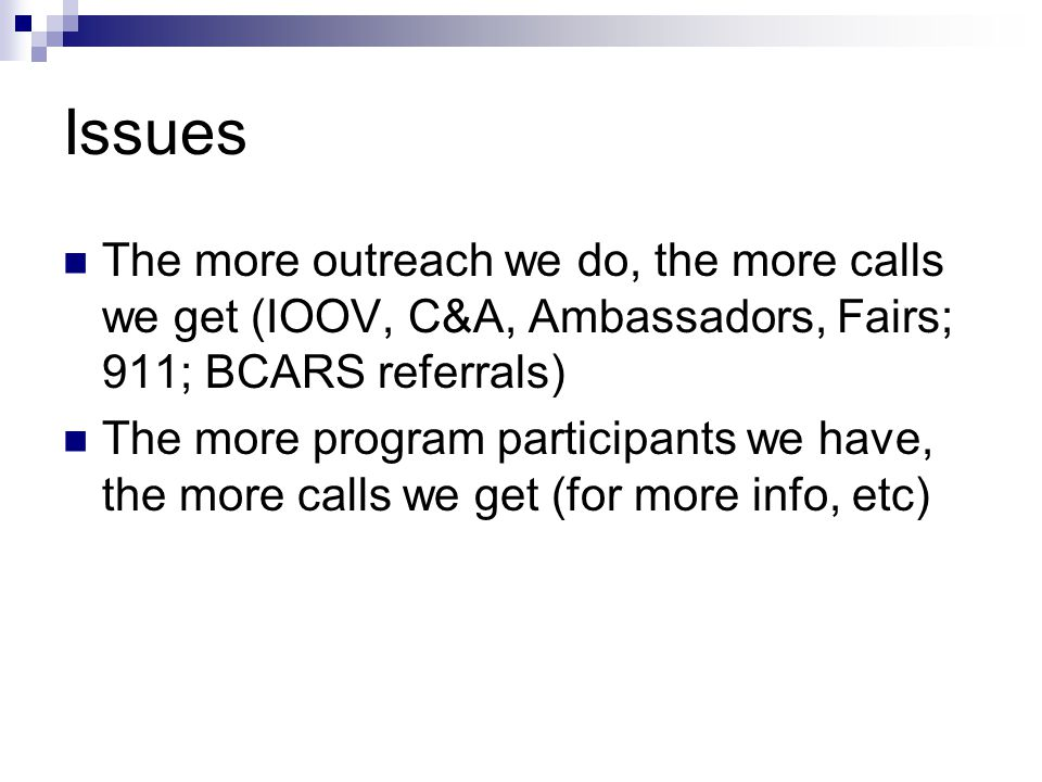 Issues The more outreach we do, the more calls we get (IOOV, C&A, Ambassadors, Fairs; 911; BCARS referrals) The more program participants we have, the more calls we get (for more info, etc)