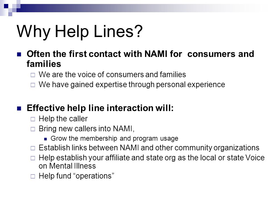 Why Help Lines? Often the first contact with NAMI for consumers and families We are the voice of consumers and families We have gained expertise throu