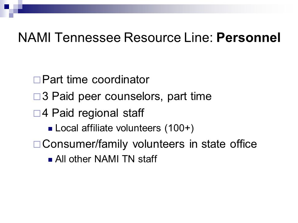 NAMI Tennessee Resource Line: Personnel Part time coordinator 3 Paid peer counselors, part time 4 Paid regional staff Local affiliate volunteers (100+
