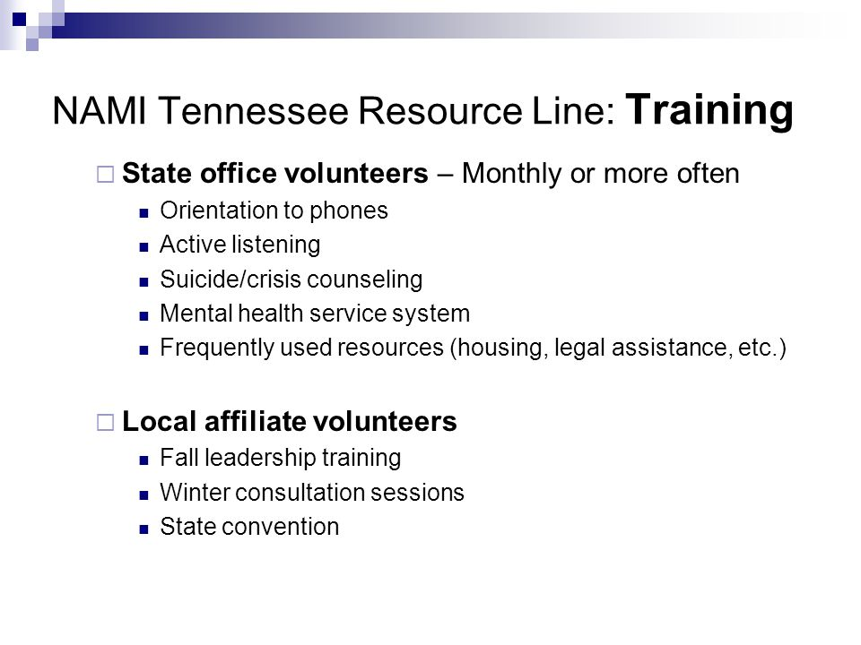 NAMI Tennessee Resource Line: Training State office volunteers – Monthly or more often Orientation to phones Active listening Suicide/crisis counseling Mental health service system Frequently used resources (housing, legal assistance, etc.) Local affiliate volunteers Fall leadership training Winter consultation sessions State convention