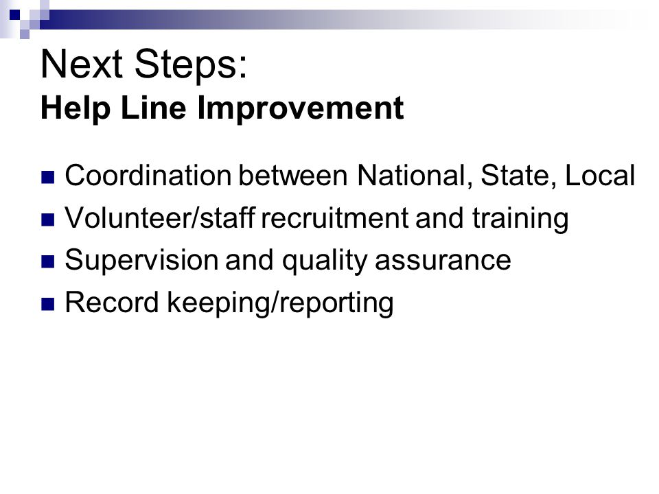 Next Steps: Help Line Improvement Coordination between National, State, Local Volunteer/staff recruitment and training Supervision and quality assuran