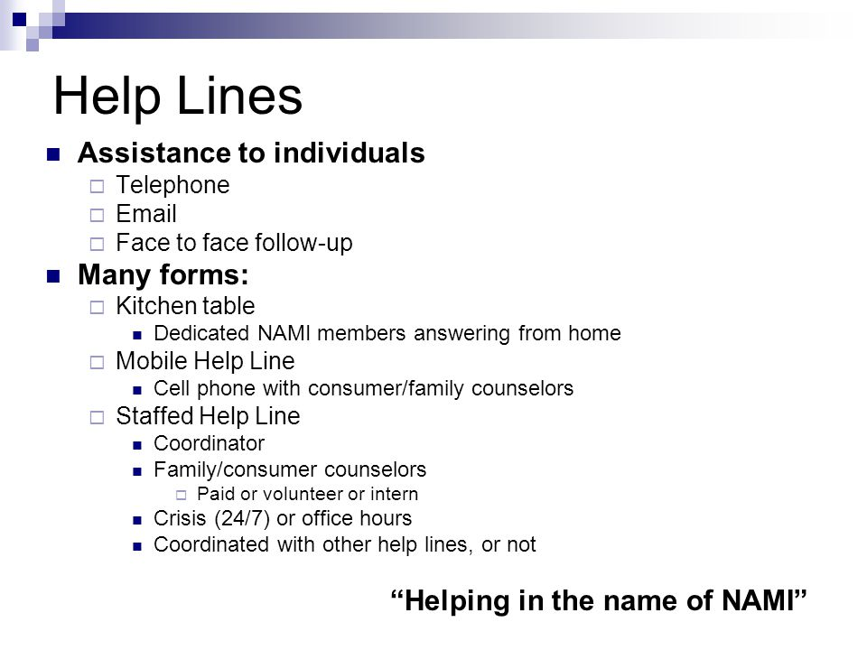 Help Lines Assistance to individuals Telephone Email Face to face follow-up Many forms: Kitchen table Dedicated NAMI members answering from home Mobil