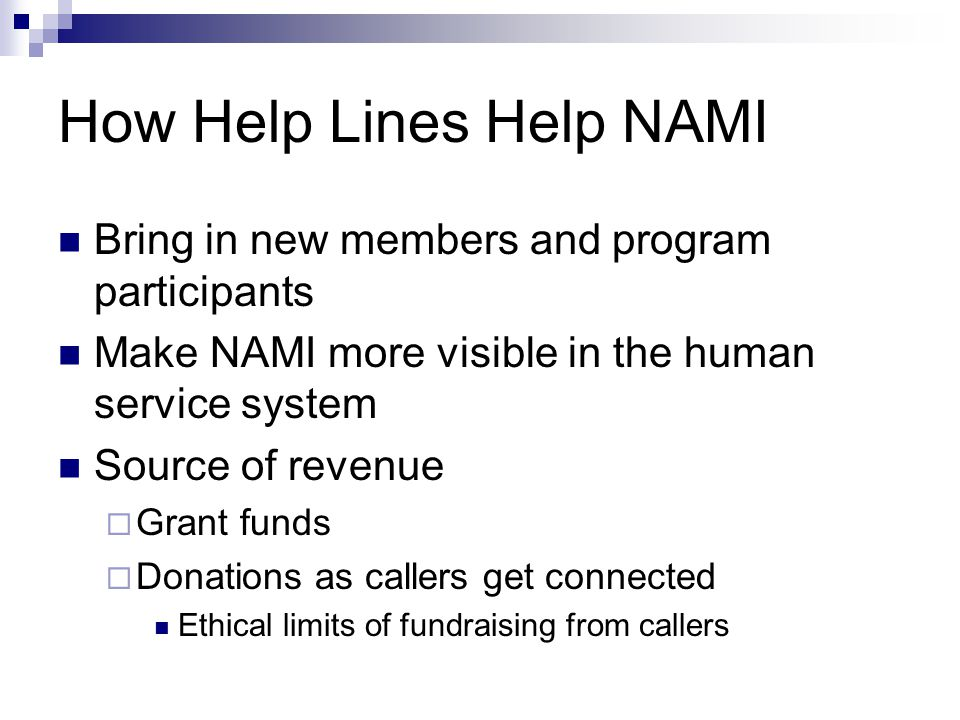 How Help Lines Help NAMI Bring in new members and program participants Make NAMI more visible in the human service system Source of revenue Grant funds Donations as callers get connected Ethical limits of fundraising from callers
