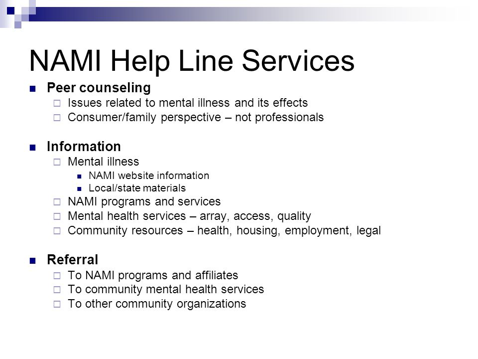 NAMI Help Line Services Peer counseling Issues related to mental illness and its effects Consumer/family perspective – not professionals Information Mental illness NAMI website information Local/state materials NAMI programs and services Mental health services – array, access, quality Community resources – health, housing, employment, legal Referral To NAMI programs and affiliates To community mental health services To other community organizations