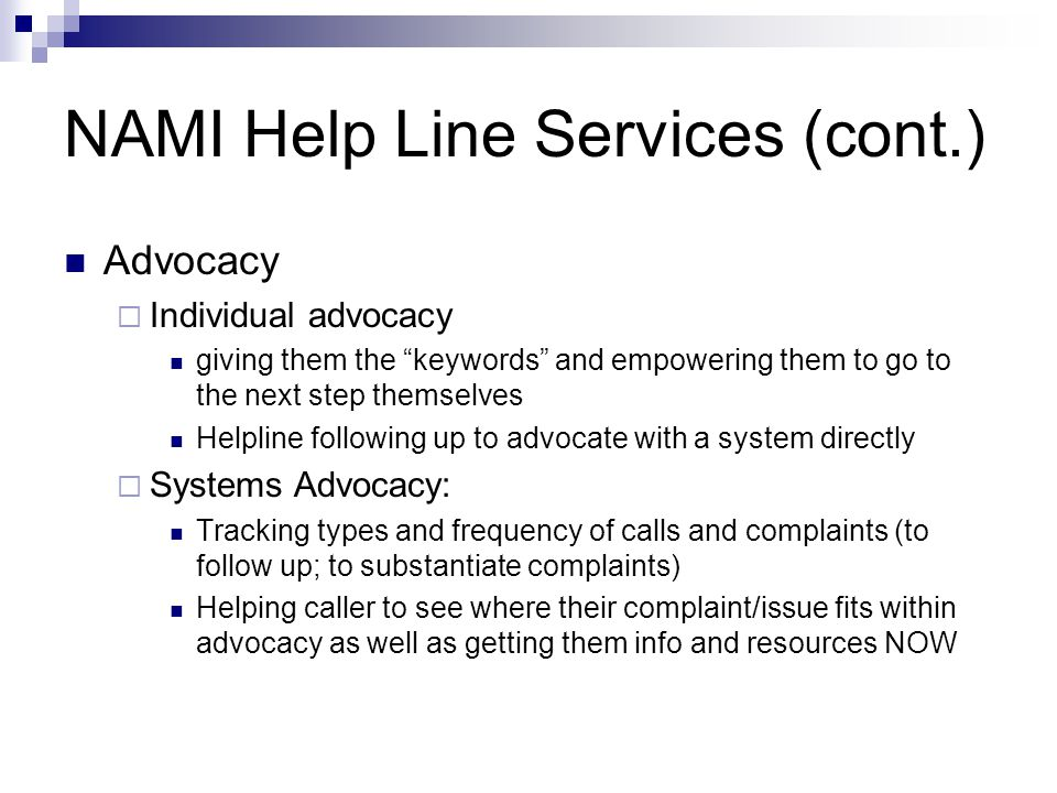NAMI Help Line Services (cont.) Advocacy Individual advocacy giving them the keywords and empowering them to go to the next step themselves Helpline following up to advocate with a system directly Systems Advocacy: Tracking types and frequency of calls and complaints (to follow up; to substantiate complaints) Helping caller to see where their complaint/issue fits within advocacy as well as getting them info and resources NOW