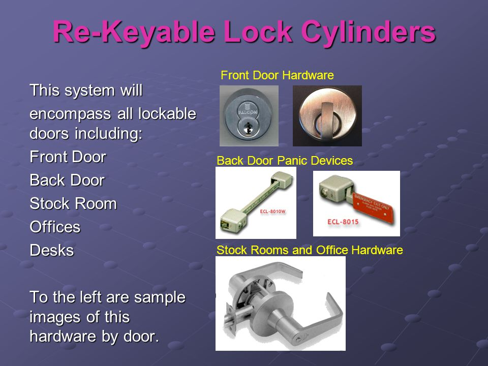 Re-Keyable Lock Cylinders This system will encompass all lockable doors including: Front Door Back Door Stock Room OfficesDesks To the left are sample images of this hardware by door.