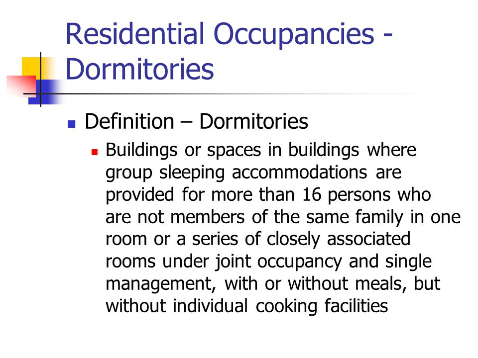 Residential Occupancies - Dormitories Definition – Dormitories Buildings or spaces in buildings where group sleeping accommodations are provided for m
