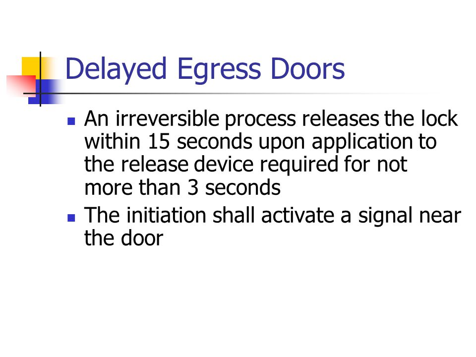 Delayed Egress Doors An irreversible process releases the lock within 15 seconds upon application to the release device required for not more than 3 s