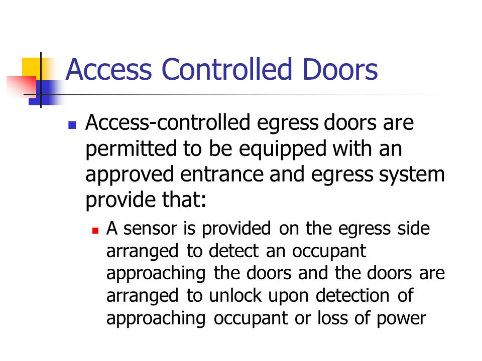 Access Controlled Doors Access-controlled egress doors are permitted to be equipped with an approved entrance and egress system provide that: A sensor