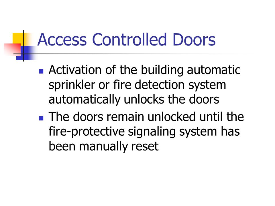 Access Controlled Doors Activation of the building automatic sprinkler or fire detection system automatically unlocks the doors The doors remain unloc