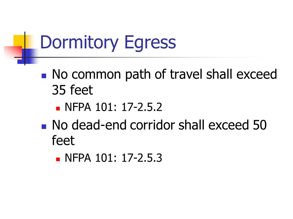 Dormitory Egress No common path of travel shall exceed 35 feet NFPA 101: 17-2.5.2 No dead-end corridor shall exceed 50 feet NFPA 101: 17-2.5.3