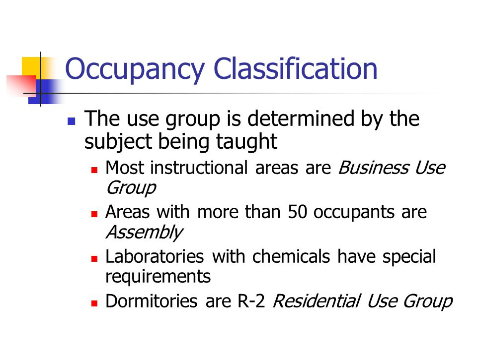 Occupancy Classification The use group is determined by the subject being taught Most instructional areas are Business Use Group Areas with more than