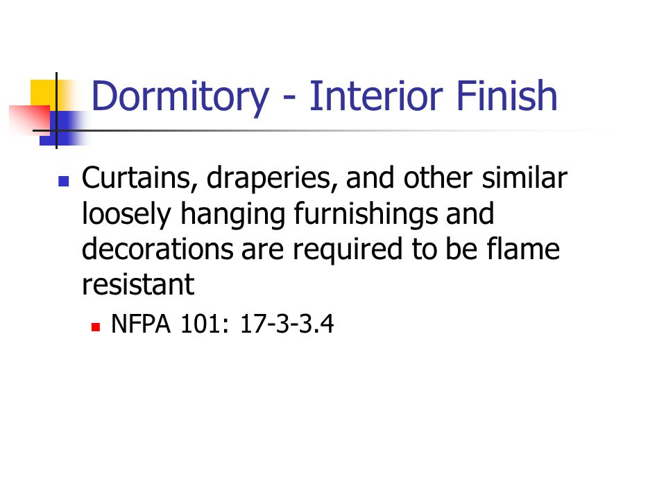 Dormitory - Interior Finish Curtains, draperies, and other similar loosely hanging furnishings and decorations are required to be flame resistant NFPA