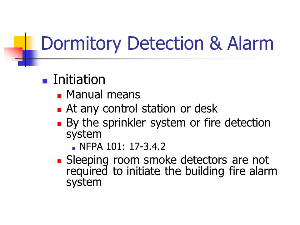 Dormitory Detection & Alarm Initiation Manual means At any control station or desk By the sprinkler system or fire detection system NFPA 101: 17-3.4.2