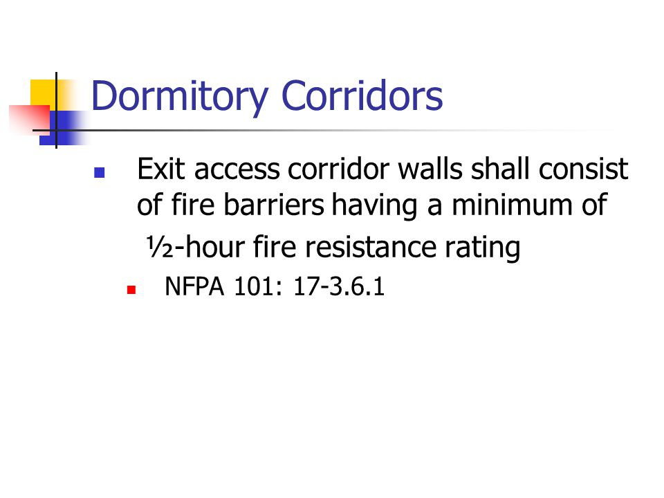Dormitory Corridors Exit access corridor walls shall consist of fire barriers having a minimum of ½-hour fire resistance rating NFPA 101: 17-3.6.1