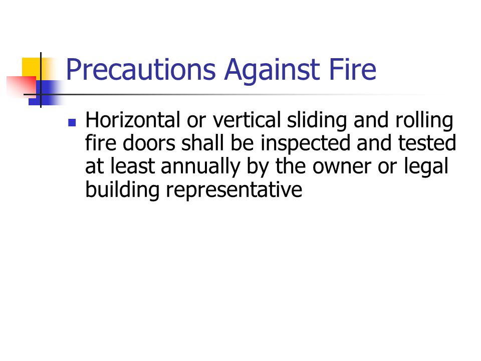 Precautions Against Fire Horizontal or vertical sliding and rolling fire doors shall be inspected and tested at least annually by the owner or legal b