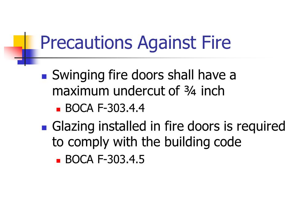Precautions Against Fire Swinging fire doors shall have a maximum undercut of ¾ inch BOCA F-303.4.4 Glazing installed in fire doors is required to com