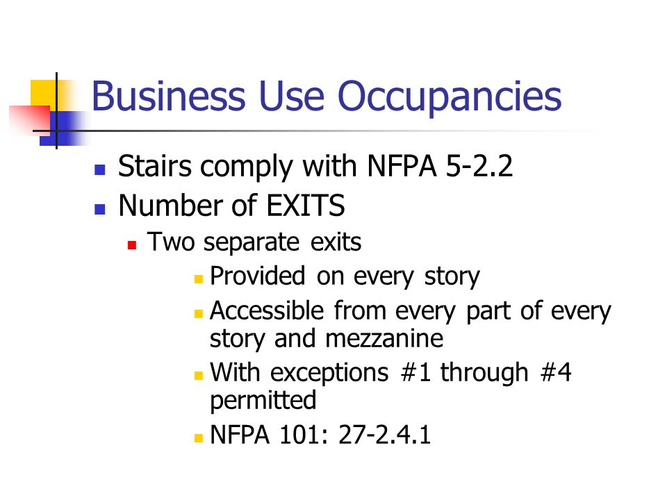 Business Use Occupancies Stairs comply with NFPA 5-2.2 Number of EXITS Two separate exits Provided on every story Accessible from every part of every