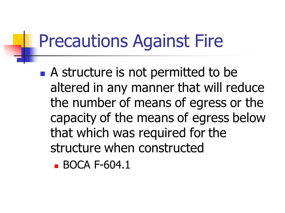 Precautions Against Fire A structure is not permitted to be altered in any manner that will reduce the number of means of egress or the capacity of th