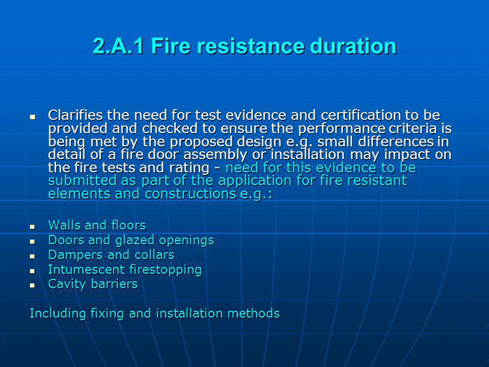 2.A.1 Fire resistance duration Clarifies the need for test evidence and certification to be provided and checked to ensure the performance criteria is