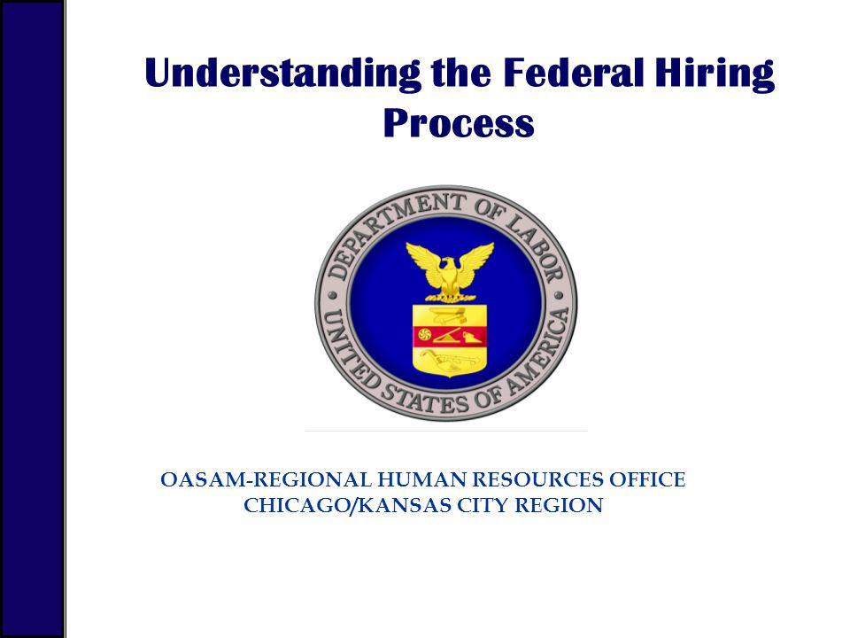 OASAM-REGIONAL HUMAN RESOURCES OFFICE CHICAGO/KANSAS CITY REGION Understanding the Federal Hiring Process