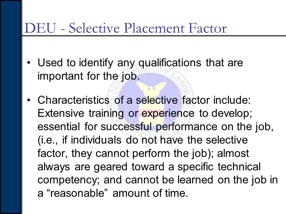 DEU - Selective Placement Factor Used to identify any qualifications that are important for the job. Characteristics of a selective factor include: Ex