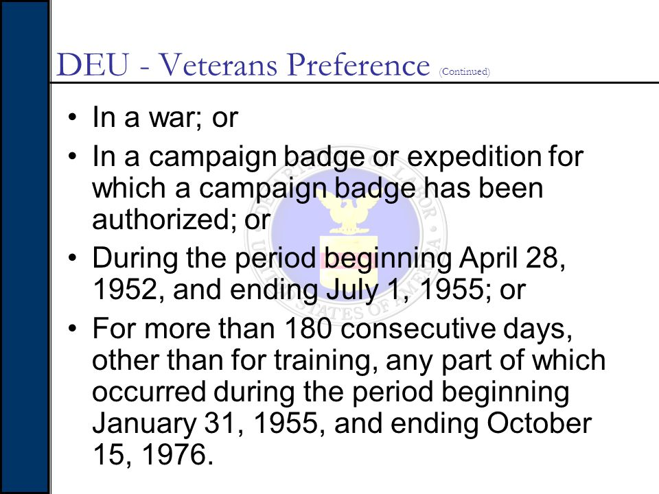 DEU - Veterans Preference (Continued) In a war; or In a campaign badge or expedition for which a campaign badge has been authorized; or During the per