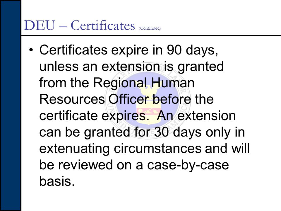 DEU – Certificates (Continued) Certificates expire in 90 days, unless an extension is granted from the Regional Human Resources Officer before the cer