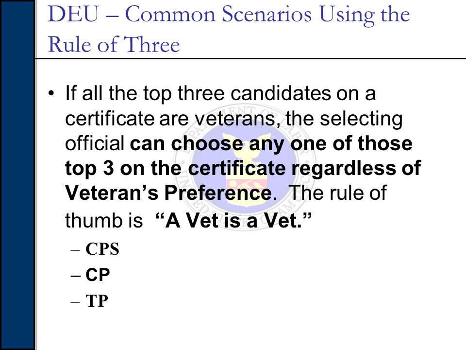 DEU – Common Scenarios Using the Rule of Three If all the top three candidates on a certificate are veterans, the selecting official can choose any on