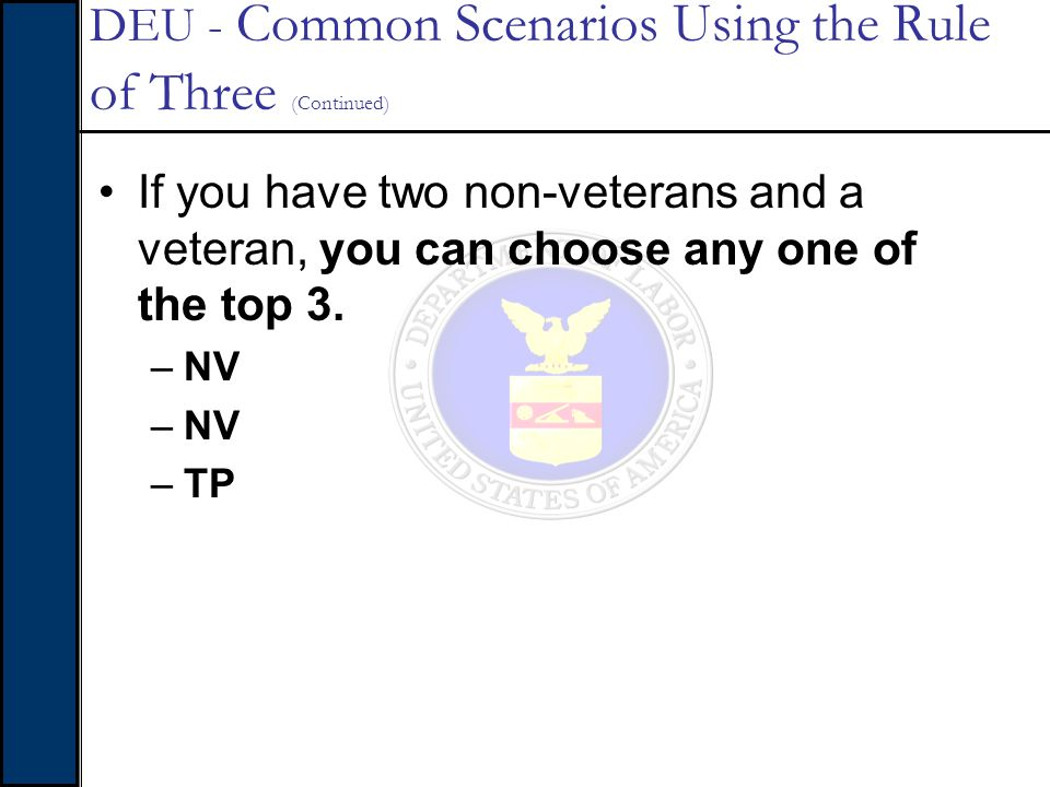 If you have two non-veterans and a veteran, you can choose any one of the top 3. –NV –TP DEU - Common Scenarios Using the Rule of Three (Continued)