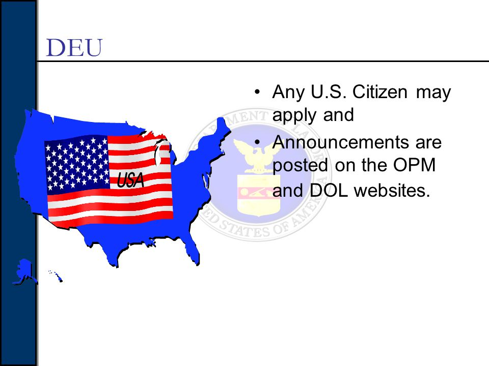 Any U.S. Citizen may apply and Announcements are posted on the OPM and DOL websites. DEU