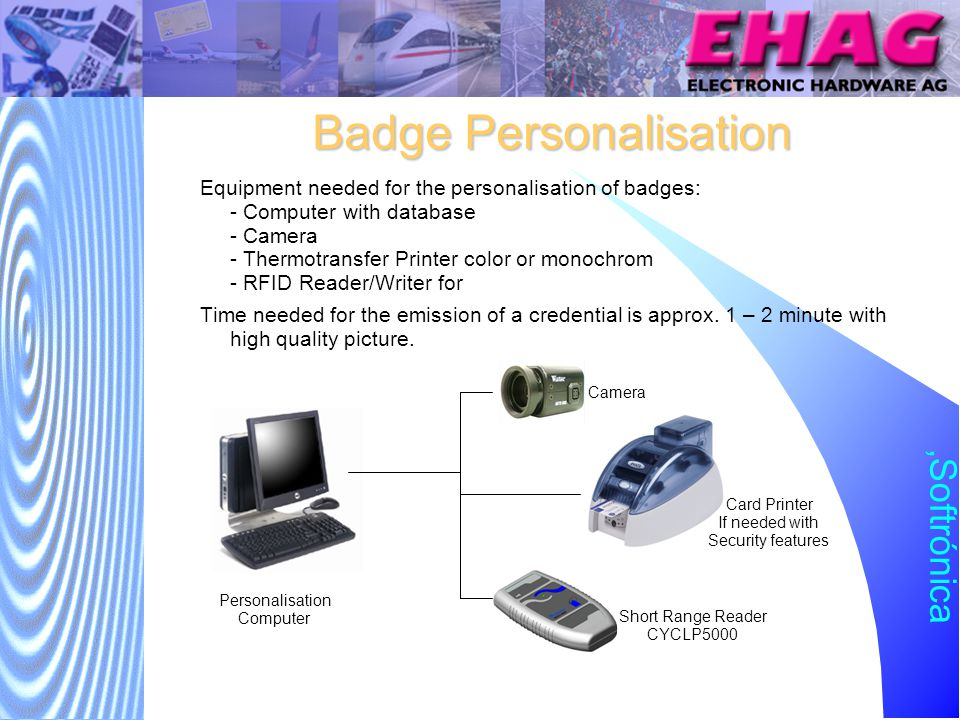 Softrónica Badge Personalisation Equipment needed for the personalisation of badges: - Computer with database - Camera - Thermotransfer Printer color or monochrom - RFID Reader/Writer for Time needed for the emission of a credential is approx.