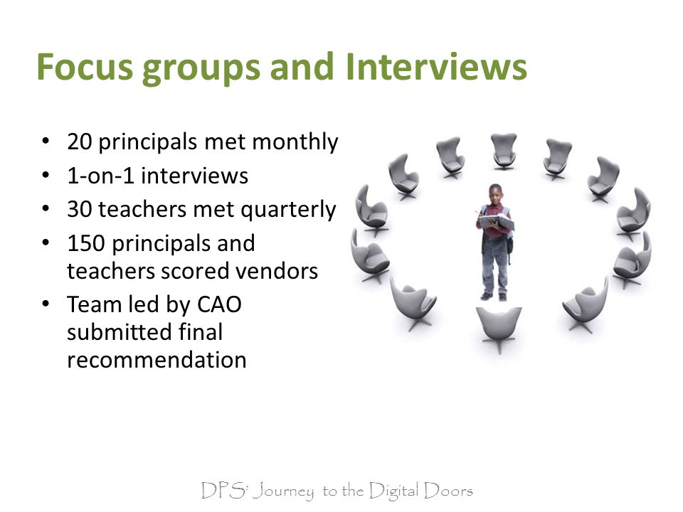 Focus groups and Interviews 20 principals met monthly 1-on-1 interviews 30 teachers met quarterly 150 principals and teachers scored vendors Team led by CAO submitted final recommendation