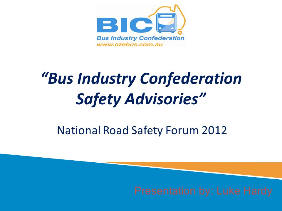 Presentation by: Luke Hardy Bus Industry Confederation Safety Advisories National Road Safety Forum 2012