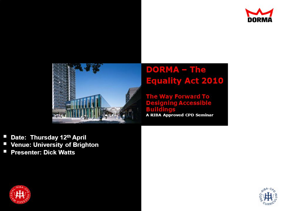 Introduction Regulations Specification Refurbishment Support Q&A DORMA – The Equality Act 2010 The Way Forward To Designing Accessible Buildings A RIBA Approved CPD Seminar Date: Thursday 12 th April Venue: University of Brighton Presenter: Dick Watts