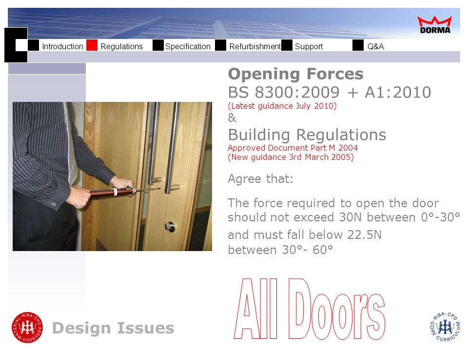 Introduction Regulations Specification Refurbishment Support Q&A Design Issues Opening Forces BS 8300:2009 + A1:2010 (Latest guidance July 2010) & Building Regulations Approved Document Part M 2004 (New guidance 3rd March 2005) Agree that: The force required to open the door should not exceed 30N between 0°-30° and must fall below 22.5N between 30°- 60°