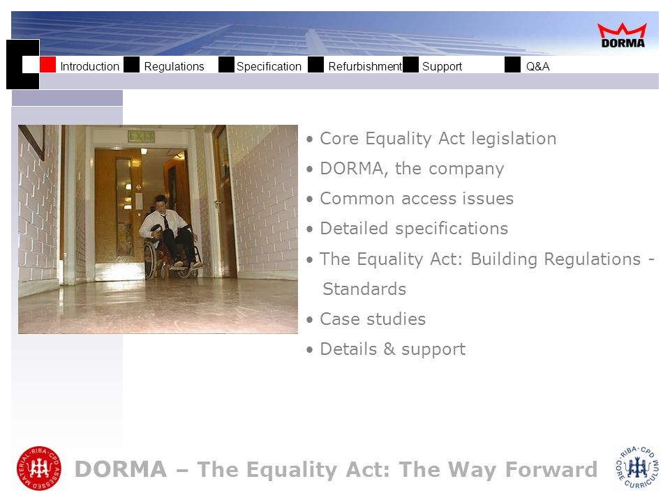 Introduction Regulations Specification Refurbishment Support Q&A Core Equality Act legislation DORMA, the company Common access issues Detailed specifications The Equality Act: Building Regulations - Standards Case studies Details & support DORMA – The Equality Act: The Way Forward