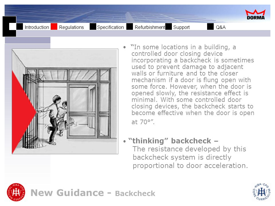 Introduction Regulations Specification Refurbishment Support Q&A New Guidance - Backcheck In some locations in a building, a controlled door closing device incorporating a backcheck is sometimes used to prevent damage to adjacent walls or furniture and to the closer mechanism if a door is flung open with some force.