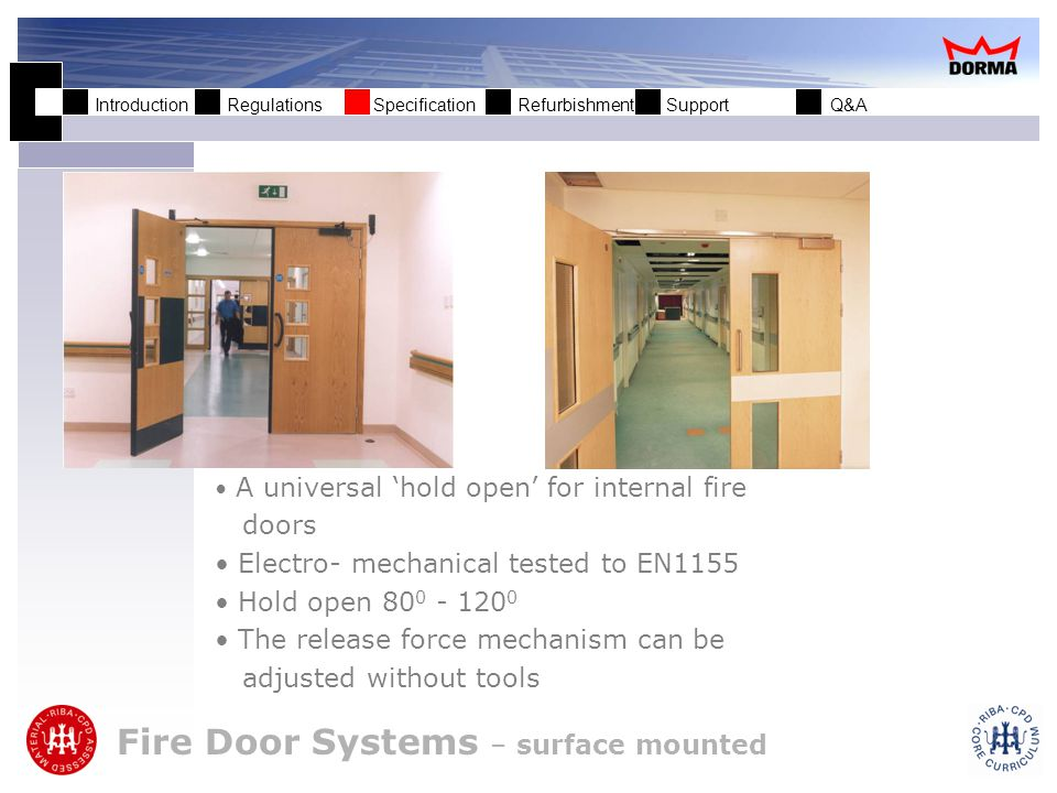 Introduction Regulations Specification Refurbishment Support Q&A Fire Door Systems – surface mounted A universal hold open for internal fire doors Electro- mechanical tested to EN1155 Hold open 80 0 - 120 0 The release force mechanism can be adjusted without tools