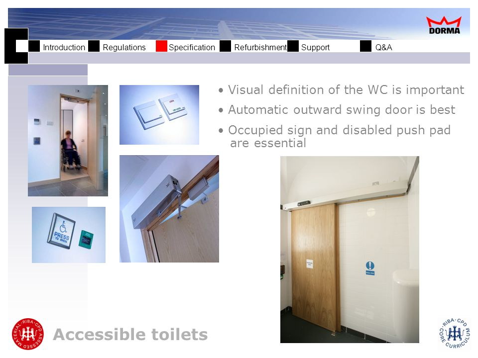 Introduction Regulations Specification Refurbishment Support Q&A Accessible toilets Visual definition of the WC is important Automatic outward swing door is best Occupied sign and disabled push pad are essential