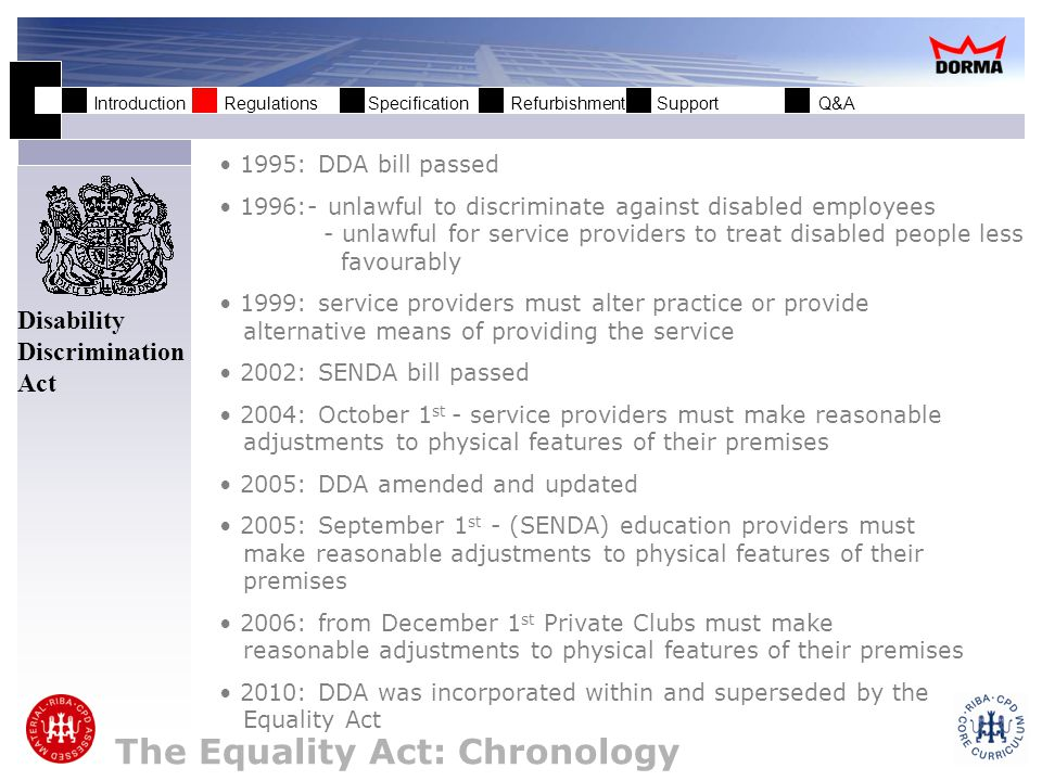 Introduction Regulations Specification Refurbishment Support Q&A The Equality Act: Chronology 1995: DDA bill passed 1996:- unlawful to discriminate against disabled employees - unlawful for service providers to treat disabled people less favourably 1999: service providers must alter practice or provide alternative means of providing the service 2002: SENDA bill passed 2004: October 1 st - service providers must make reasonable adjustments to physical features of their premises 2005: DDA amended and updated 2005: September 1 st - (SENDA) education providers must make reasonable adjustments to physical features of their premises 2006: from December 1 st Private Clubs must make reasonable adjustments to physical features of their premises 2010: DDA was incorporated within and superseded by the Equality Act Disability Discrimination Act