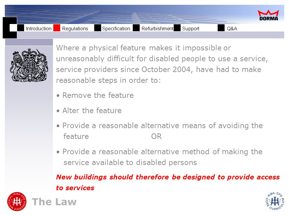 Introduction Regulations Specification Refurbishment Support Q&A The Law Where a physical feature makes it impossible or unreasonably difficult for disabled people to use a service, service providers since October 2004, have had to make reasonable steps in order to: Remove the feature Alter the feature Provide a reasonable alternative means of avoiding the feature OR Provide a reasonable alternative method of making the service available to disabled persons New buildings should therefore be designed to provide access to services
