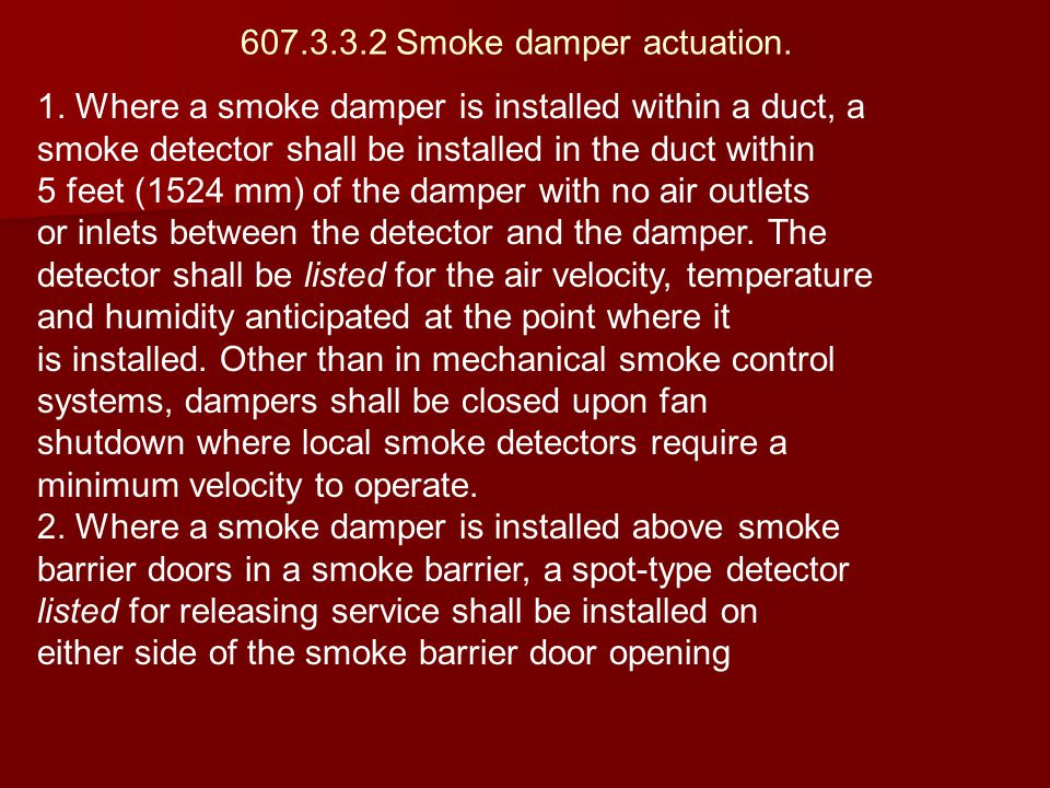 607.3.3.2 Smoke damper actuation. 1. Where a smoke damper is installed within a duct, a smoke detector shall be installed in the duct within 5 feet (1