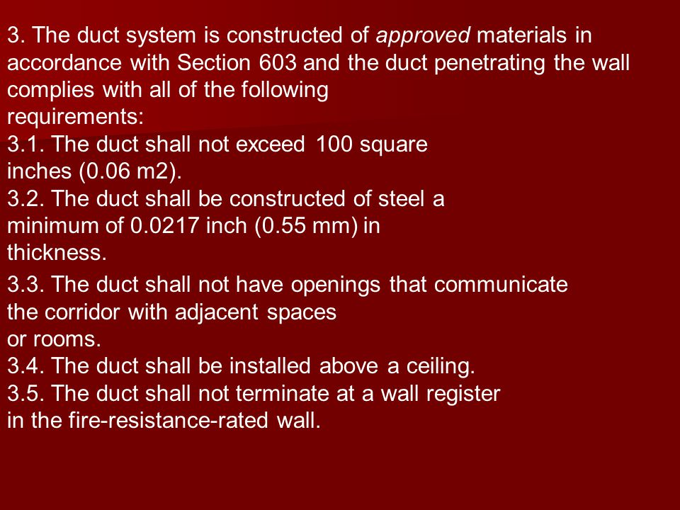 3. The duct system is constructed of approved materials in accordance with Section 603 and the duct penetrating the wall complies with all of the foll
