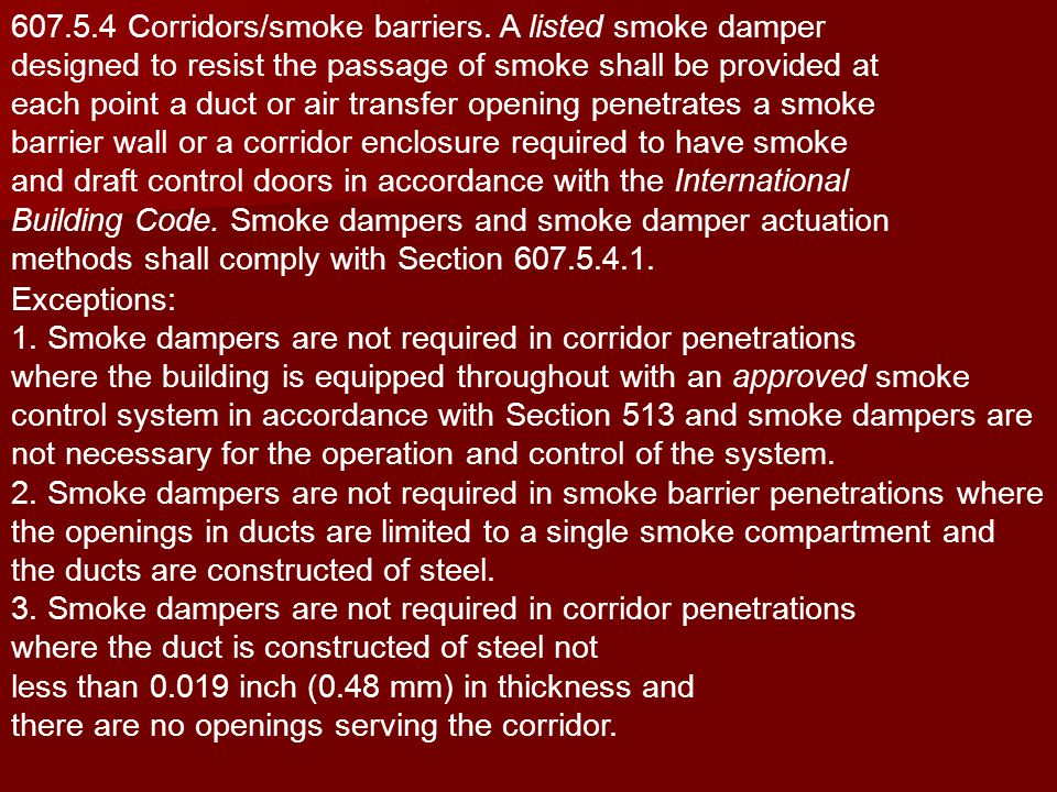 607.5.4 Corridors/smoke barriers. A listed smoke damper designed to resist the passage of smoke shall be provided at each point a duct or air transfer