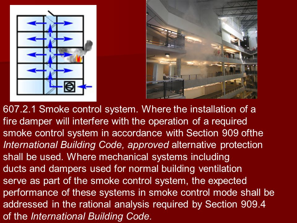 607.2.1 Smoke control system. Where the installation of a fire damper will interfere with the operation of a required smoke control system in accordan