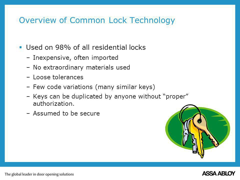 Overview of Common Lock Technology Used on 98% of all residential locks –Inexpensive, often imported –No extraordinary materials used –Loose tolerances –Few code variations (many similar keys) –Keys can be duplicated by anyone without proper authorization.