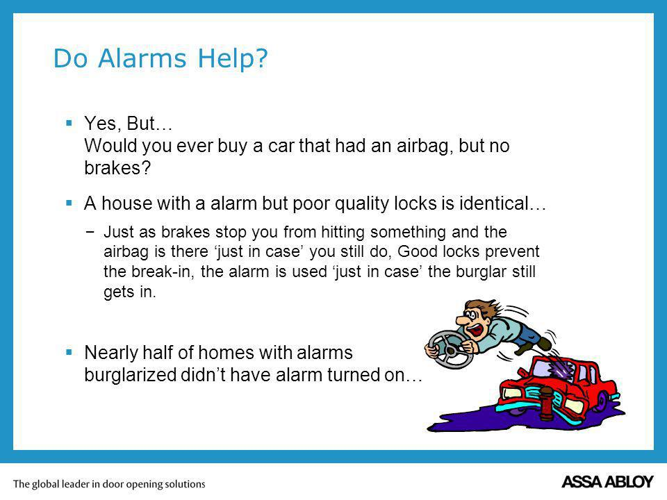 Do Alarms Help? Yes, But… Would you ever buy a car that had an airbag, but no brakes? A house with a alarm but poor quality locks is identical… – Just