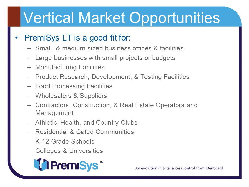 Vertical Market Opportunities PremiSys LT is a good fit for: –Small- & medium-sized business offices & facilities –Large businesses with small projects or budgets –Manufacturing Facilities –Product Research, Development, & Testing Facilities –Food Processing Facilities –Wholesalers & Suppliers –Contractors, Construction, & Real Estate Operators and Management –Athletic, Health, and Country Clubs –Residential & Gated Communities –K-12 Grade Schools –Colleges & Universities