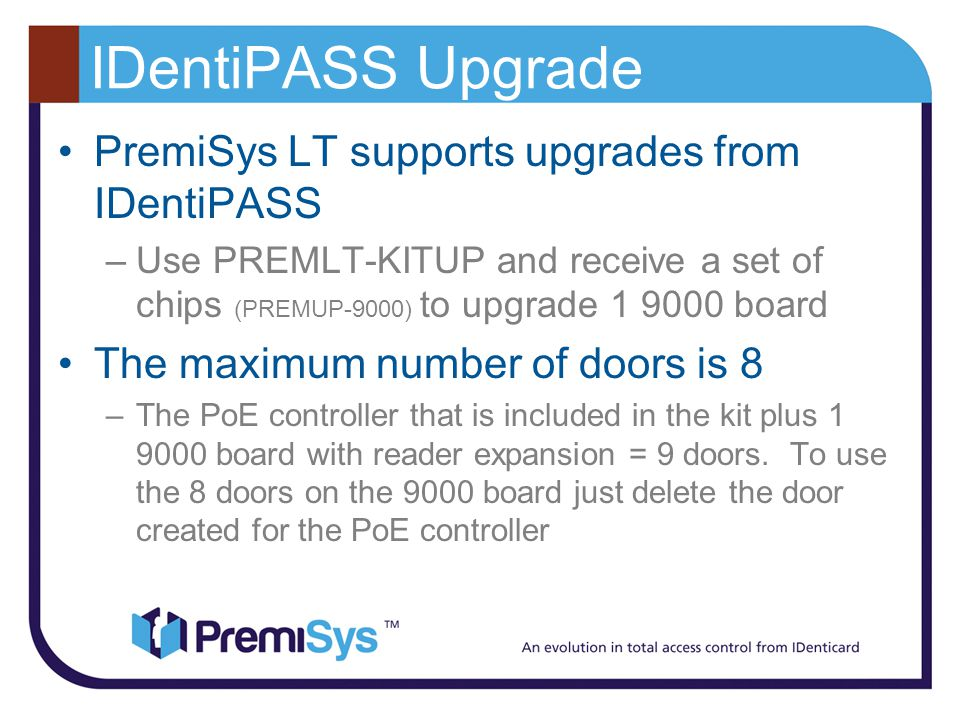 IDentiPASS Upgrade PremiSys LT supports upgrades from IDentiPASS –Use PREMLT-KITUP and receive a set of chips (PREMUP-9000) to upgrade 1 9000 board The maximum number of doors is 8 –The PoE controller that is included in the kit plus 1 9000 board with reader expansion = 9 doors.